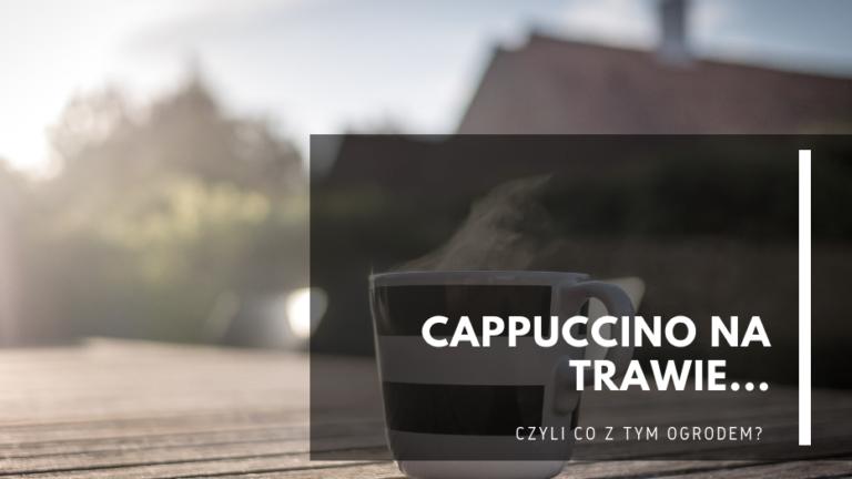 Cappuccino natrawie… czyli co ztym ogrodem?