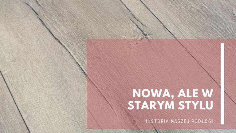 Nowa, alewstarym stylu…historia naszej podłogi